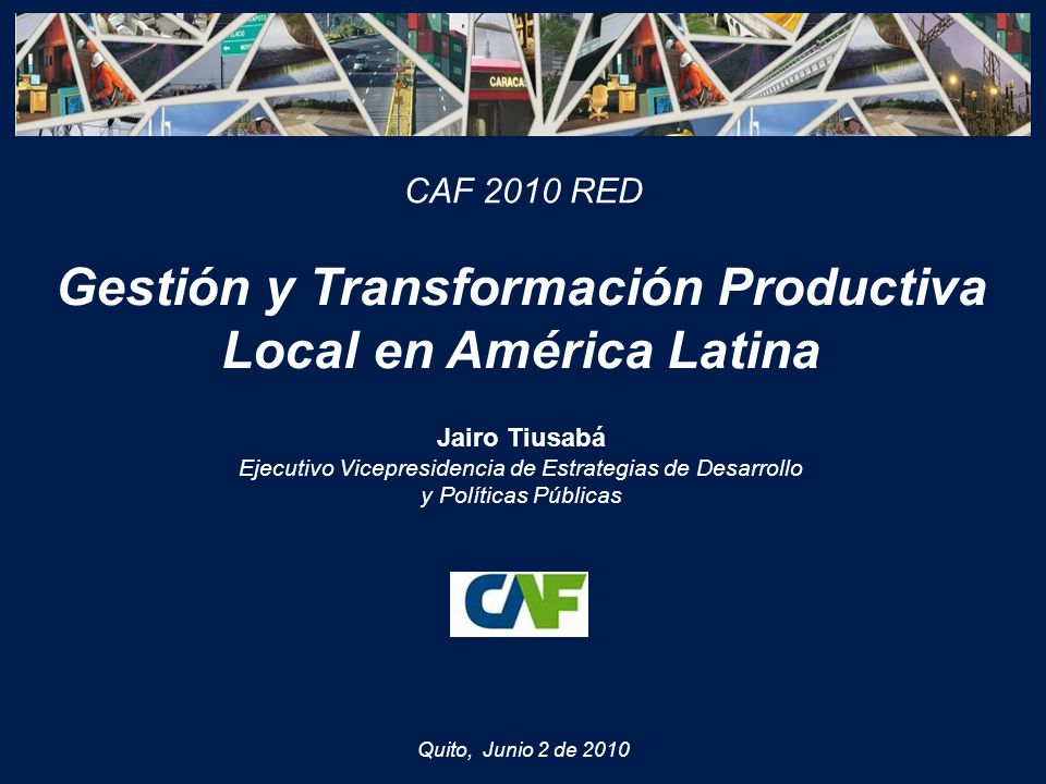 Quito, Junio 2 de 2010 Gestión y Transformación Productiva Local en América Latina Jairo Tiusabá Ejecutivo Vicepresidencia de Estrategias de Desarrollo y Políticas Públicas CAF 2010 RED
