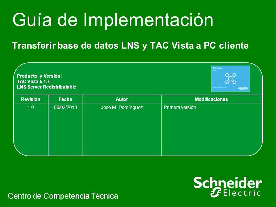 Guía de Implementación Transferir base de datos LNS y TAC Vista a PC cliente Centro de Competencia Técnica Producto y Versión: TAC Vista 5.1.7 LNS Server Redistributable RevisiónFechaAutorModificaciones 1.006/02/2013José M.