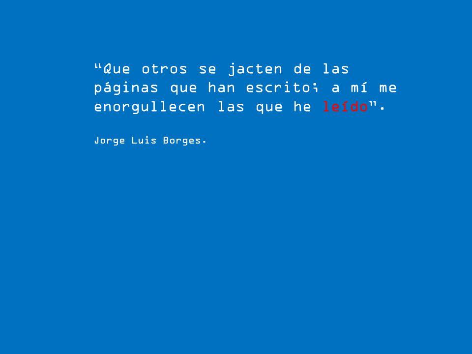 Que otros se jacten de las páginas que han escrito; a mí me enorgullecen las que he leído. Jorge Luis Borges.