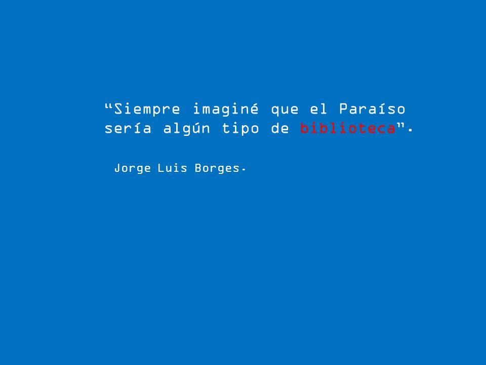 Siempre imaginé que el Paraíso sería algún tipo de biblioteca. Jorge Luis Borges.