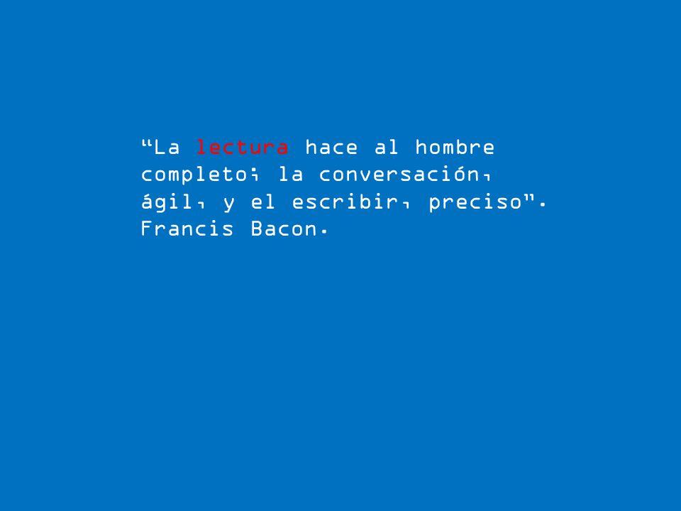 La lectura hace al hombre completo; la conversación, ágil, y el escribir, preciso. Francis Bacon.