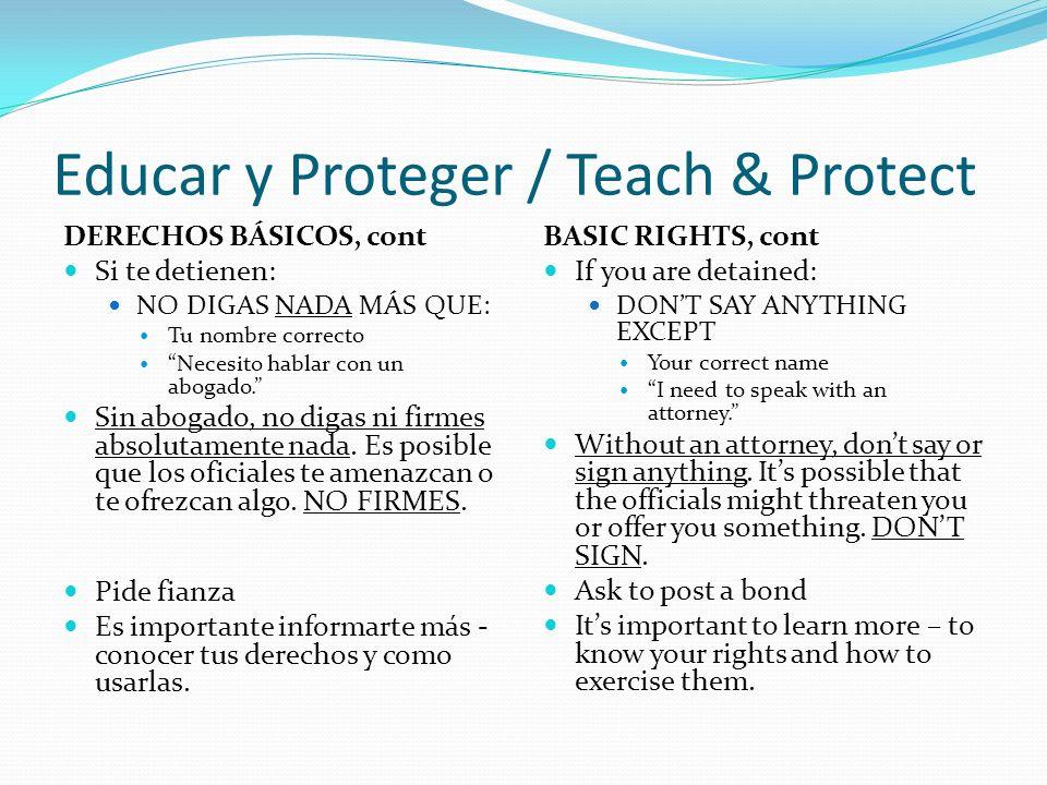 Educar y Proteger / Teach & Protect DERECHOS BÁSICOS, cont Si te detienen: NO DIGAS NADA MÁS QUE: Tu nombre correcto Necesito hablar con un abogado.