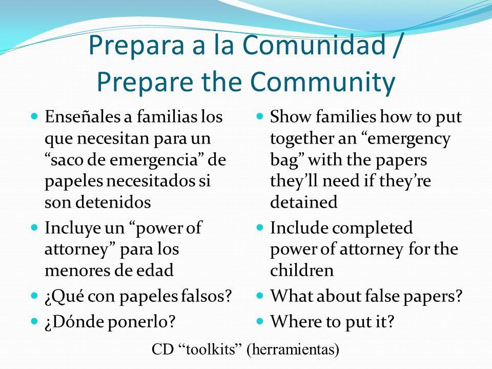 Prepara a la Comunidad / Prepare the Community Enseñales a familias los que necesitan para un saco de emergencia de papeles necesitados si son detenidos Incluye un power of attorney para los menores de edad ¿Qué con papeles falsos.