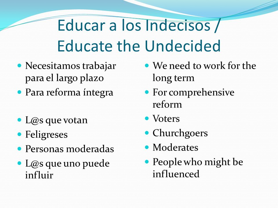 Educar a los Indecisos / Educate the Undecided Necesitamos trabajar para el largo plazo Para reforma íntegra L@s que votan Feligreses Personas moderadas L@s que uno puede influir We need to work for the long term For comprehensive reform Voters Churchgoers Moderates People who might be influenced