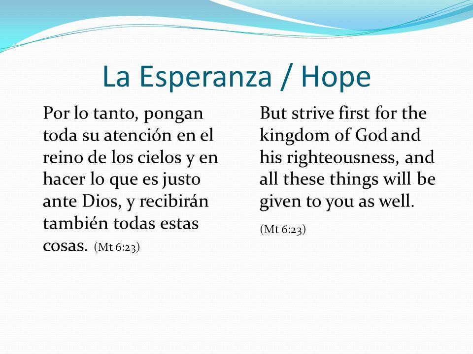 La Esperanza / Hope Por lo tanto, pongan toda su atención en el reino de los cielos y en hacer lo que es justo ante Dios, y recibirán también todas estas cosas.