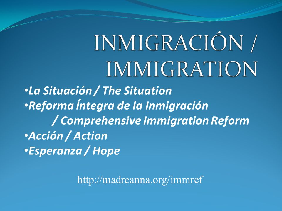 La Situación / The Situation Reforma Íntegra de la Inmigración / Comprehensive Immigration Reform Acción / Action Esperanza / Hope http://madreanna.or