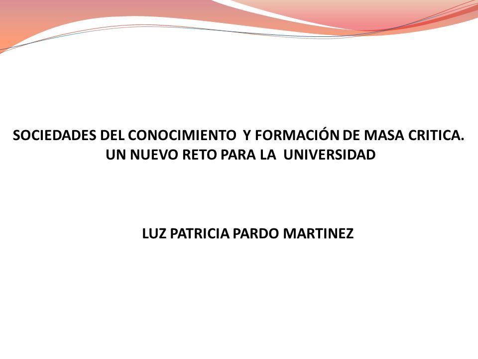 SOCIEDADES DEL CONOCIMIENTO Y FORMACIÓN DE MASA CRITICA. UN NUEVO RETO PARA LA UNIVERSIDAD LUZ PATRICIA PARDO MARTINEZ