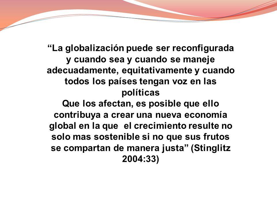 La globalización puede ser reconfigurada y cuando sea y cuando se maneje adecuadamente, equitativamente y cuando todos los países tengan voz en las po
