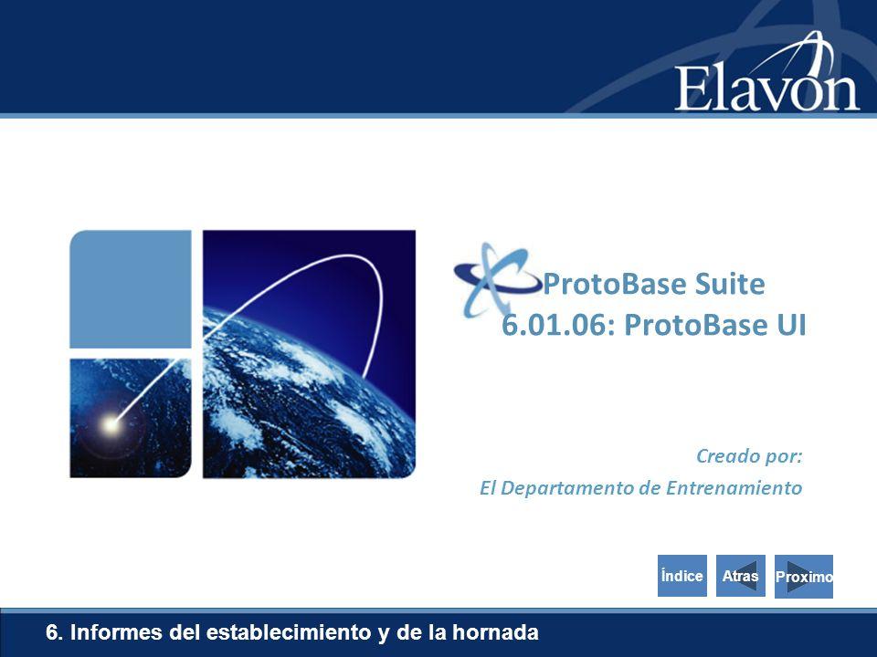 Creado por: El Departamento de Entrenamiento 6. Informes del establecimiento y de la hornada Proximo ProtoBase Suite 6.01.06: ProtoBase UI AtrasÍndice