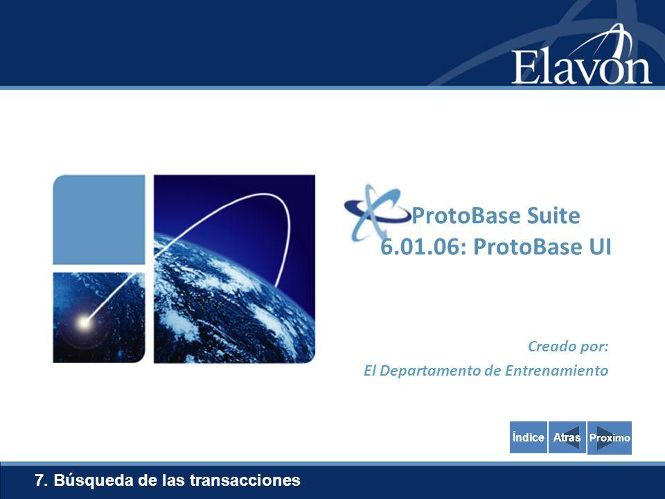Creado por: El Departamento de Entrenamiento 7. Búsqueda de las transacciones Proximo ProtoBase Suite 6.01.06: ProtoBase UI AtrasÍndice