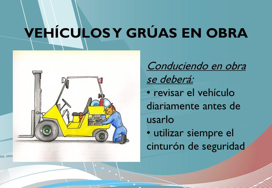 VEHÍCULOS Y GRÚAS EN OBRA Conduciendo en obra se deberá: revisar el vehículo diariamente antes de usarlo utilizar siempre el cinturón de seguridad