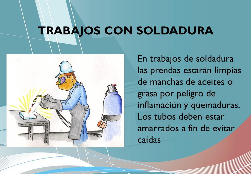 TRABAJOS CON SOLDADURA En trabajos de soldadura las prendas estarán limpias de manchas de aceites o grasa por peligro de inflamación y quemaduras. Los