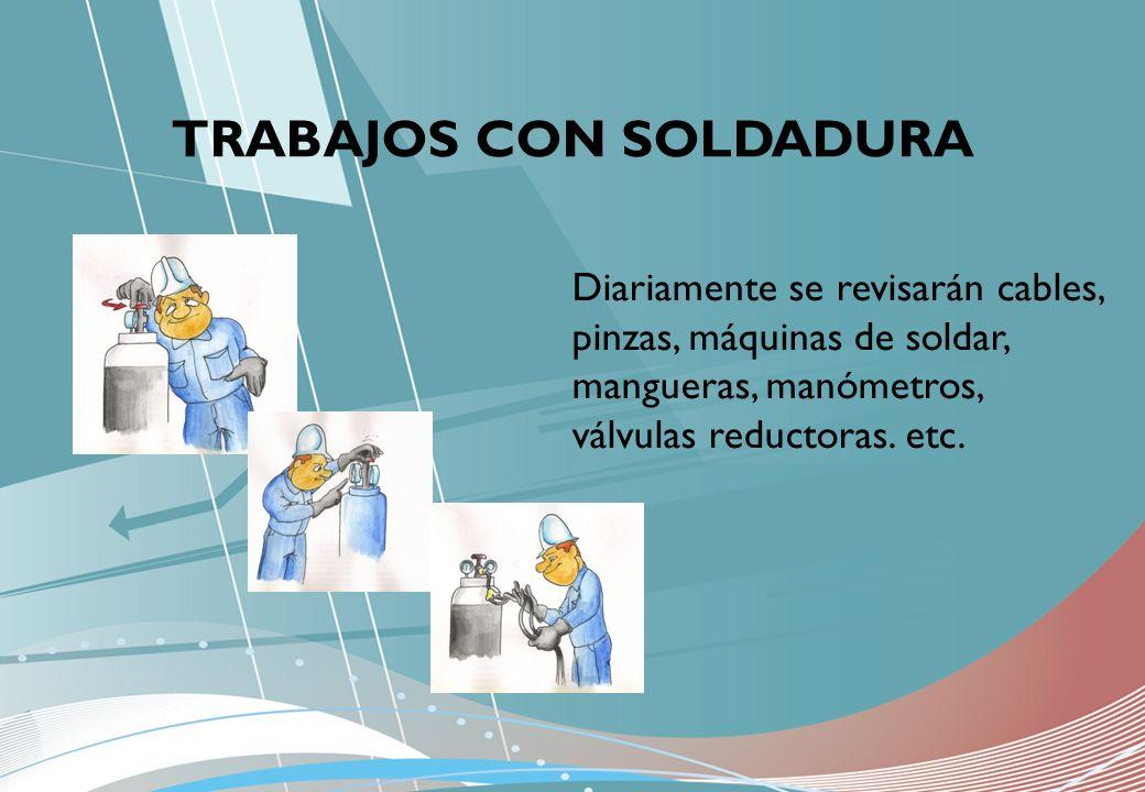 TRABAJOS CON SOLDADURA Diariamente se revisarán cables, pinzas, máquinas de soldar, mangueras, manómetros, válvulas reductoras. etc.