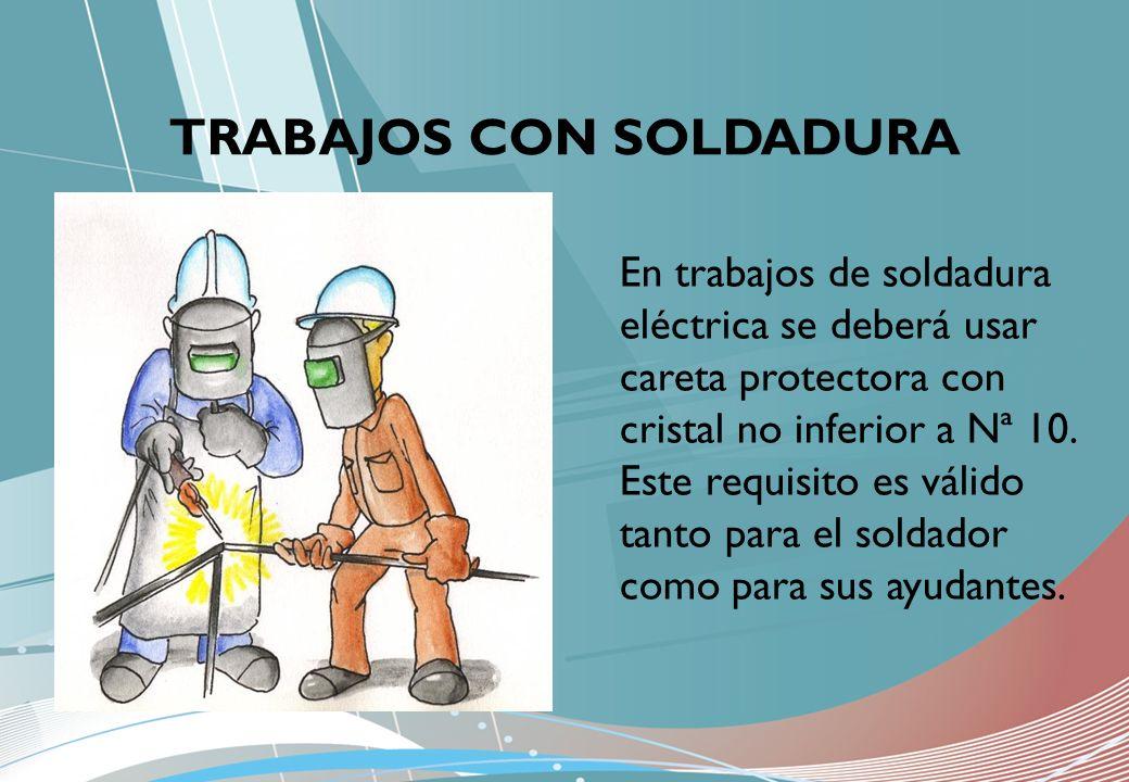 TRABAJOS CON SOLDADURA En trabajos de soldadura eléctrica se deberá usar careta protectora con cristal no inferior a Nª 10. Este requisito es válido t