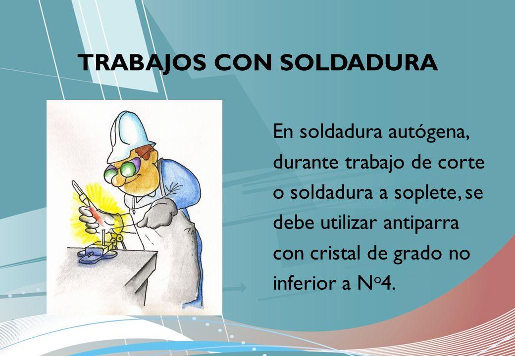TRABAJOS CON SOLDADURA En soldadura autógena, durante trabajo de corte o soldadura a soplete, se debe utilizar antiparra con cristal de grado no infer