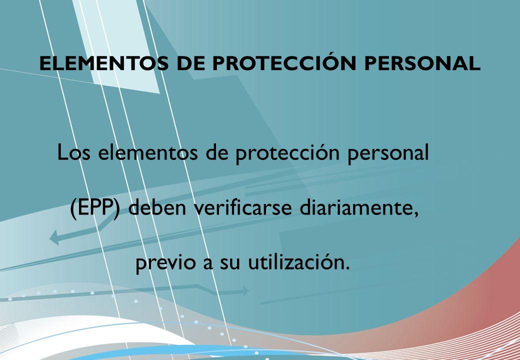 ELEMENTOS DE PROTECCIÓN PERSONAL Los elementos de protección personal (EPP) deben verificarse diariamente, previo a su utilización.