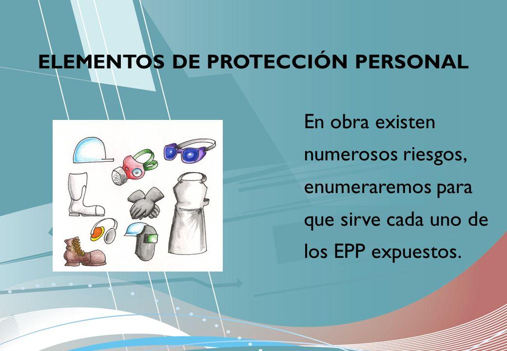 ELEMENTOS DE PROTECCIÓN PERSONAL En obra existen numerosos riesgos, enumeraremos para que sirve cada uno de los EPP expuestos.