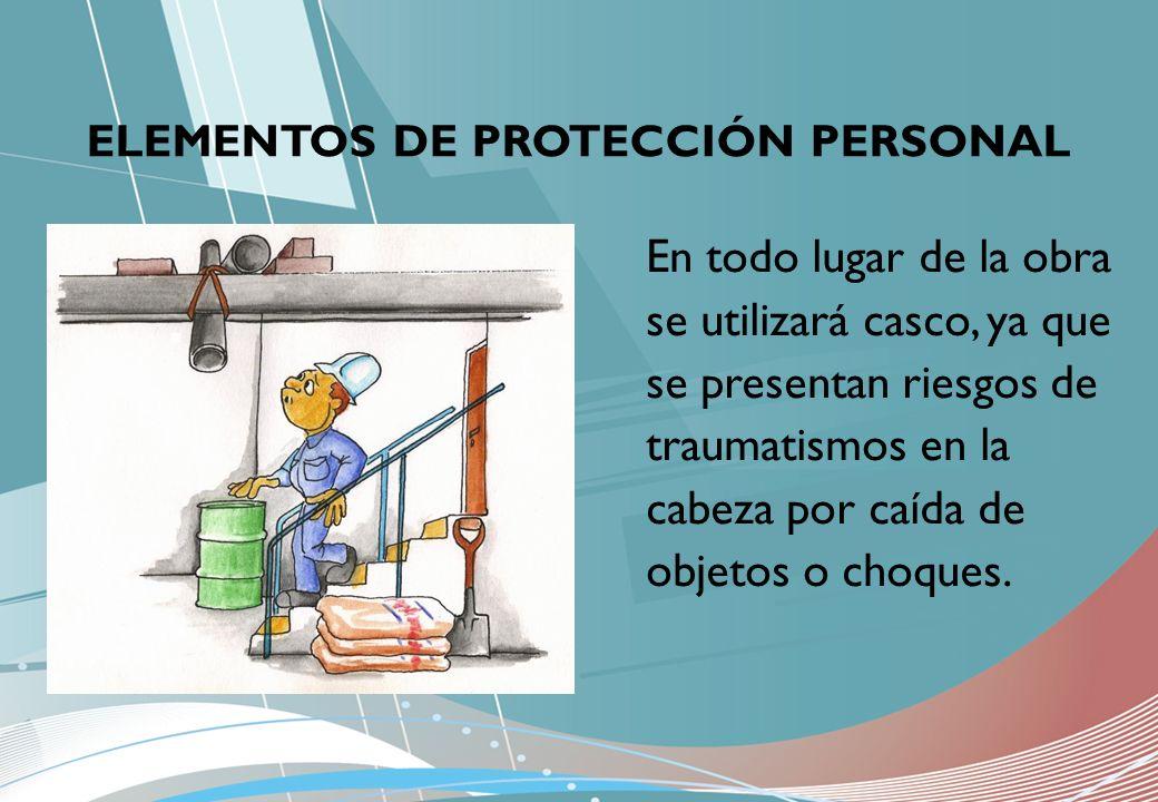ELEMENTOS DE PROTECCIÓN PERSONAL En todo lugar de la obra se utilizará casco, ya que se presentan riesgos de traumatismos en la cabeza por caída de ob