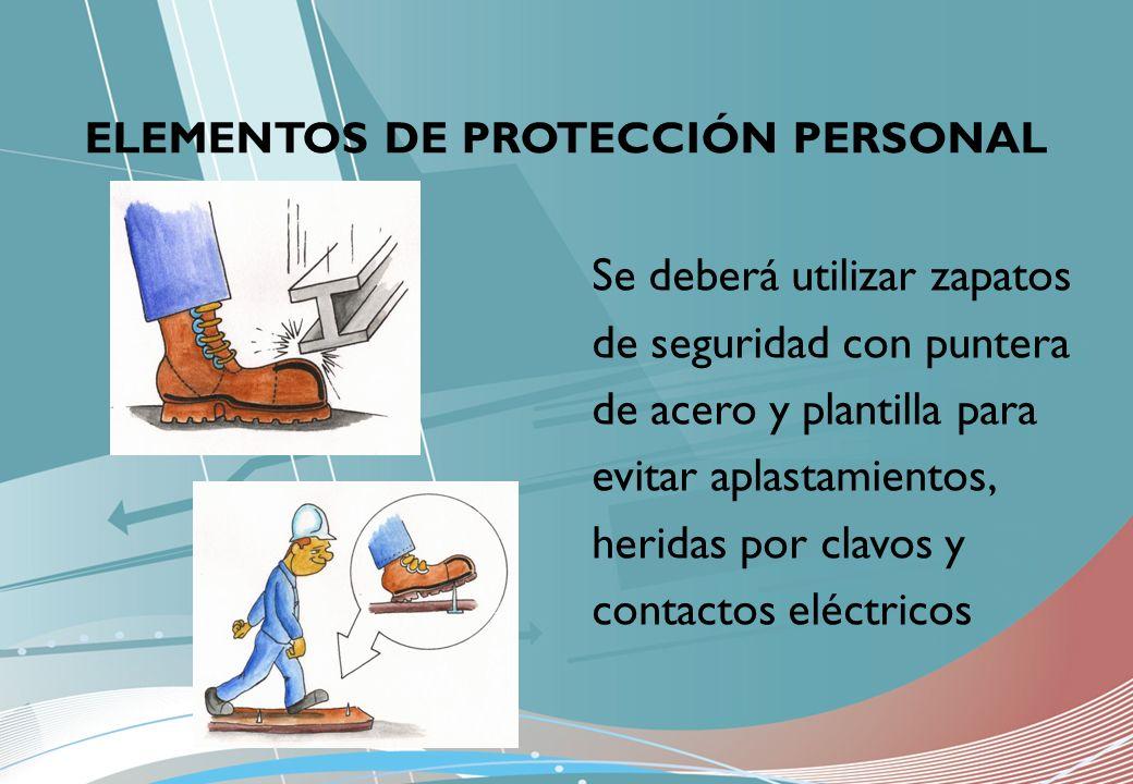 ELEMENTOS DE PROTECCIÓN PERSONAL Se deberá utilizar zapatos de seguridad con puntera de acero y plantilla para evitar aplastamientos, heridas por clav