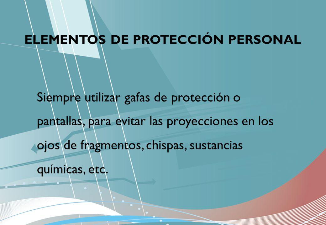 ELEMENTOS DE PROTECCIÓN PERSONAL Siempre utilizar gafas de protección o pantallas, para evitar las proyecciones en los ojos de fragmentos, chispas, su