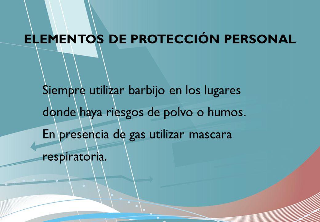 ELEMENTOS DE PROTECCIÓN PERSONAL Siempre utilizar barbijo en los lugares donde haya riesgos de polvo o humos. En presencia de gas utilizar mascara res