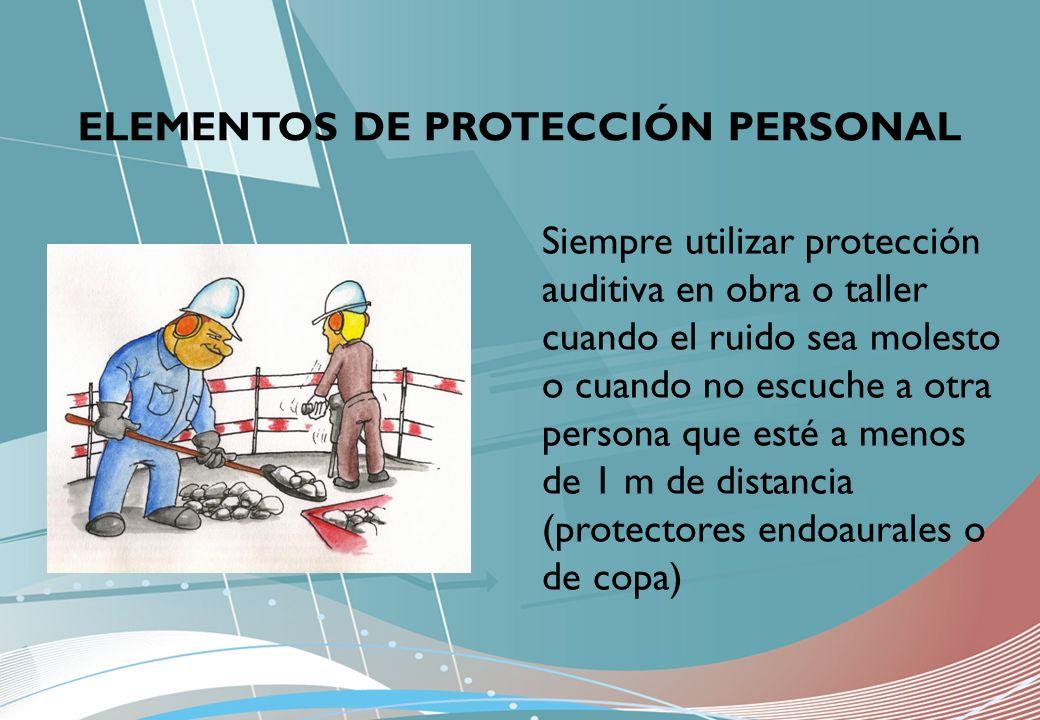 ELEMENTOS DE PROTECCIÓN PERSONAL Siempre utilizar protección auditiva en obra o taller cuando el ruido sea molesto o cuando no escuche a otra persona