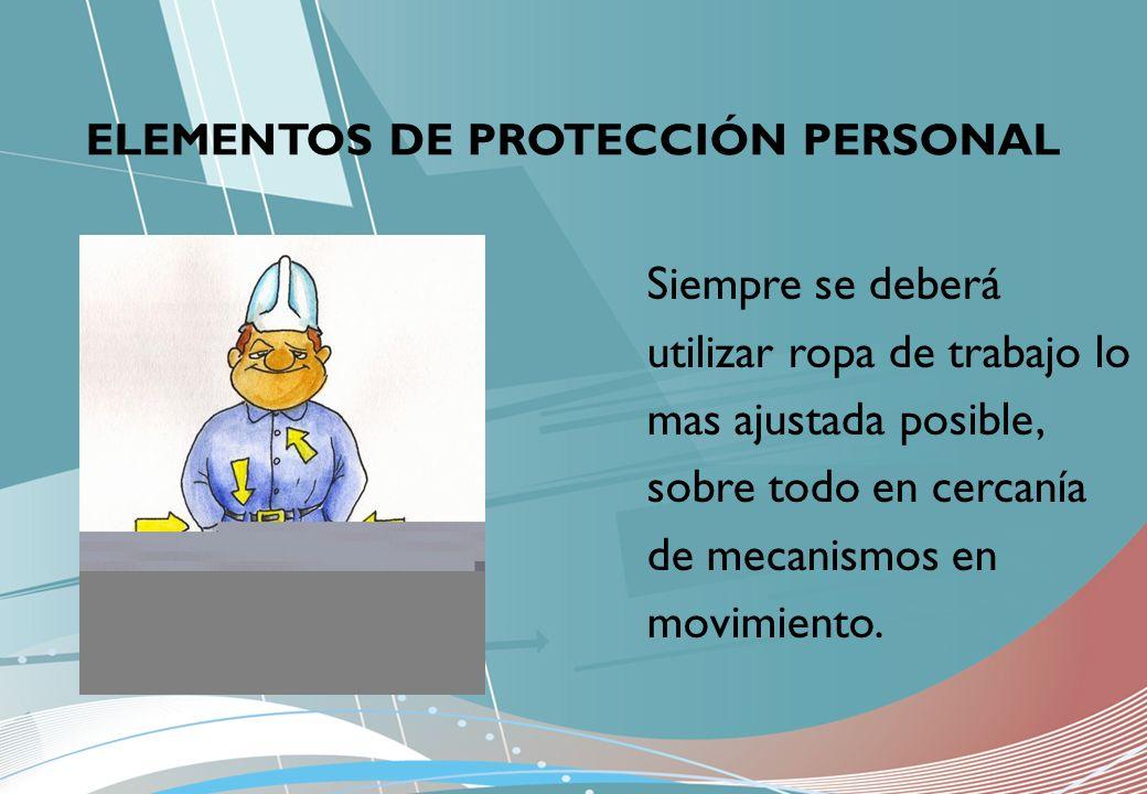 ELEMENTOS DE PROTECCIÓN PERSONAL Siempre se deberá utilizar ropa de trabajo lo mas ajustada posible, sobre todo en cercanía de mecanismos en movimient