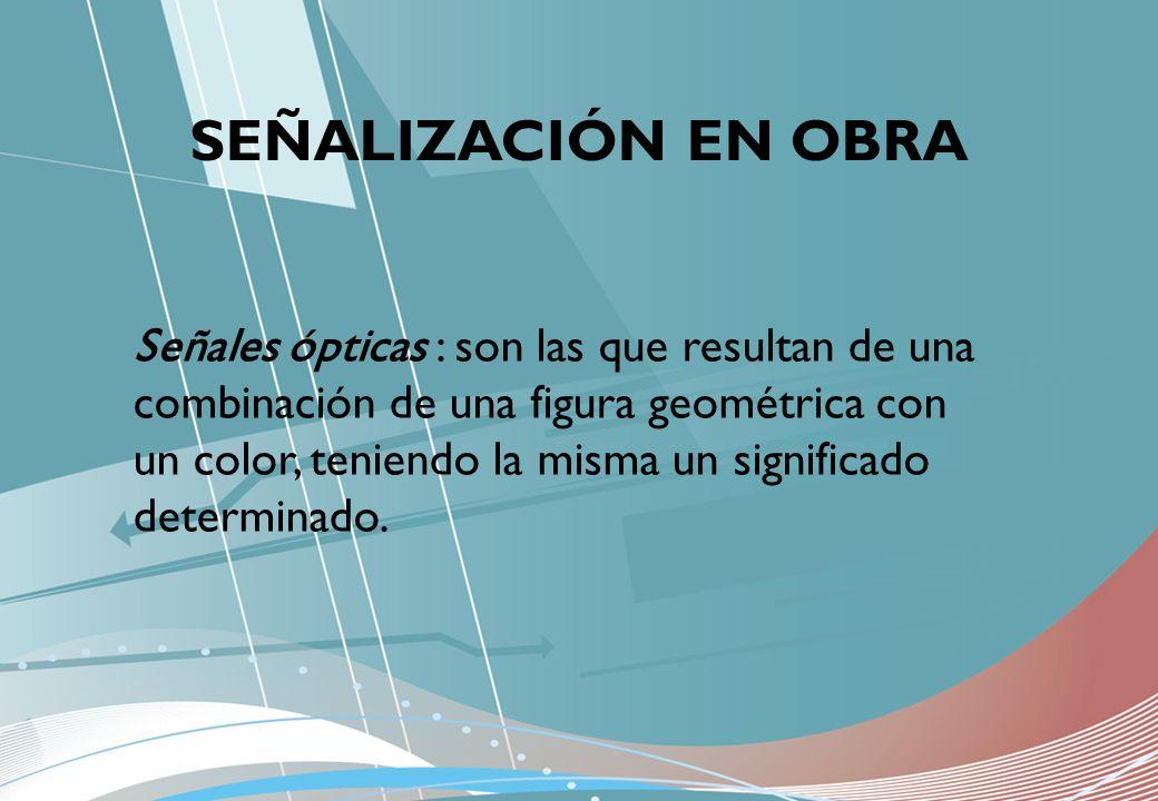 SEÑALIZACIÓN EN OBRA Señales ópticas : son las que resultan de una combinación de una figura geométrica con un color, teniendo la misma un significado