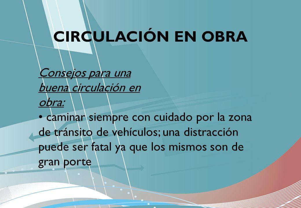 CIRCULACIÓN EN OBRA Consejos para una buena circulación en obra: caminar siempre con cuidado por la zona de tránsito de vehículos; una distracción pue