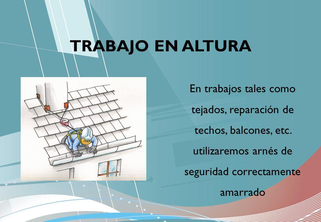 En trabajos tales como tejados, reparación de techos, balcones, etc. utilizaremos arnés de seguridad correctamente amarrado TRABAJO EN ALTURA