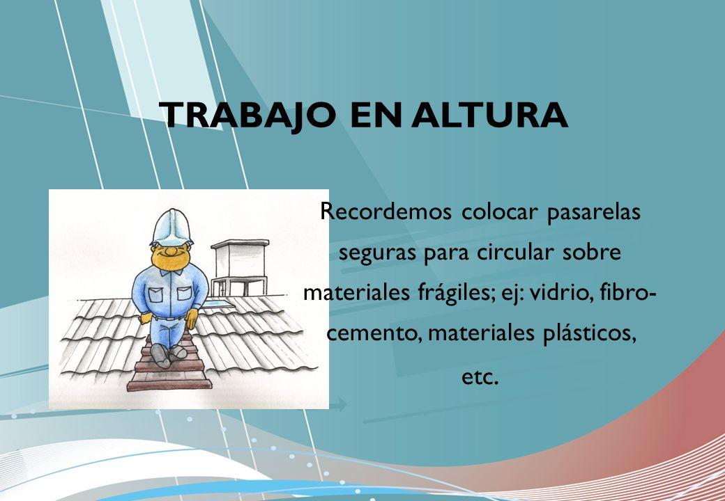 Recordemos colocar pasarelas seguras para circular sobre materiales frágiles; ej: vidrio, fibro- cemento, materiales plásticos, etc.