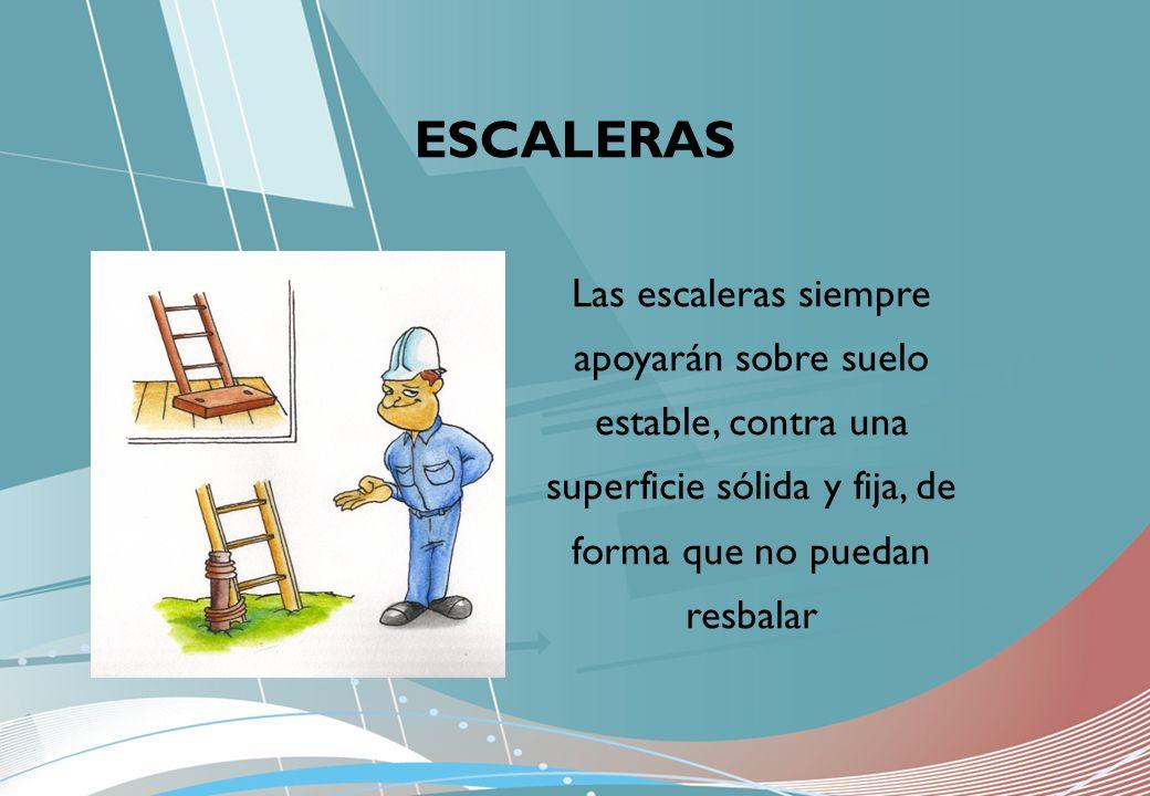 Las escaleras siempre apoyarán sobre suelo estable, contra una superficie sólida y fija, de forma que no puedan resbalar ESCALERAS