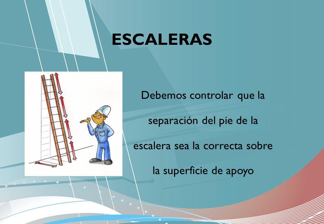Debemos controlar que la separación del pie de la escalera sea la correcta sobre la superficie de apoyo ESCALERAS