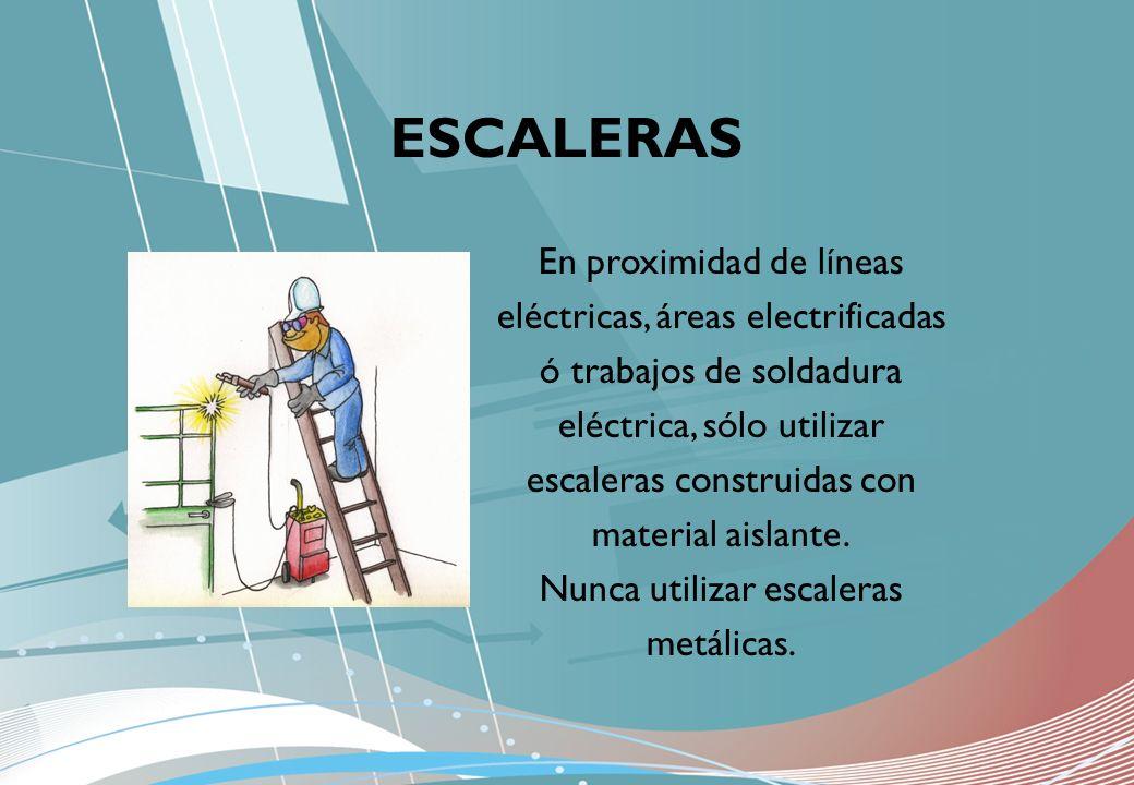 En proximidad de líneas eléctricas, áreas electrificadas ó trabajos de soldadura eléctrica, sólo utilizar escaleras construidas con material aislante.