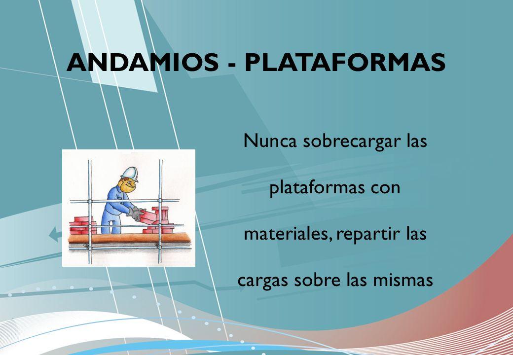 Nunca sobrecargar las plataformas con materiales, repartir las cargas sobre las mismas ANDAMIOS - PLATAFORMAS