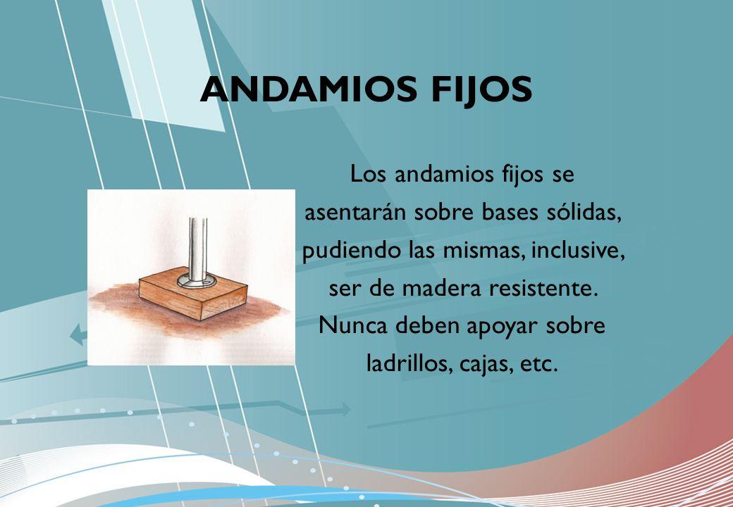 Los andamios fijos se asentarán sobre bases sólidas, pudiendo las mismas, inclusive, ser de madera resistente. Nunca deben apoyar sobre ladrillos, caj