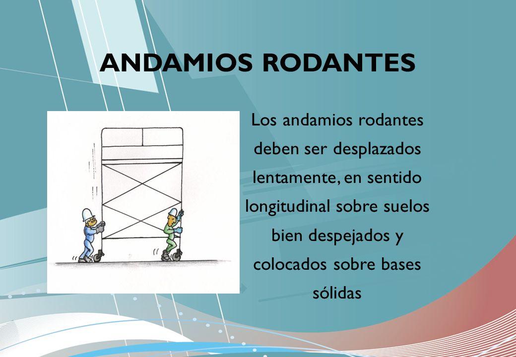Los andamios rodantes deben ser desplazados lentamente, en sentido longitudinal sobre suelos bien despejados y colocados sobre bases sólidas ANDAMIOS