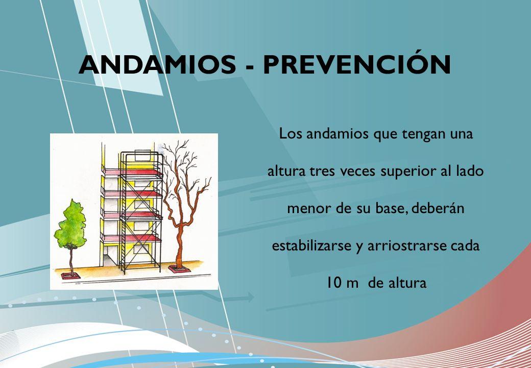 Los andamios que tengan una altura tres veces superior al lado menor de su base, deberán estabilizarse y arriostrarse cada 10 m de altura ANDAMIOS - P