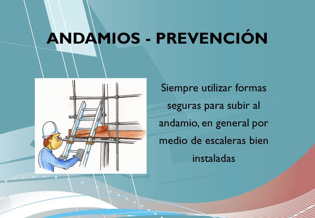 Siempre utilizar formas seguras para subir al andamio, en general por medio de escaleras bien instaladas ANDAMIOS - PREVENCIÓN