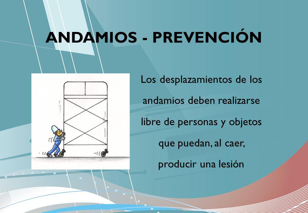 Los desplazamientos de los andamios deben realizarse libre de personas y objetos que puedan, al caer, producir una lesión ANDAMIOS - PREVENCIÓN