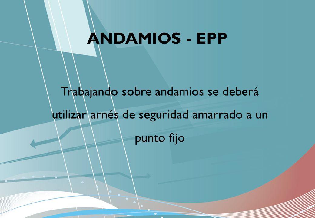 Trabajando sobre andamios se deberá utilizar arnés de seguridad amarrado a un punto fijo ANDAMIOS - EPP