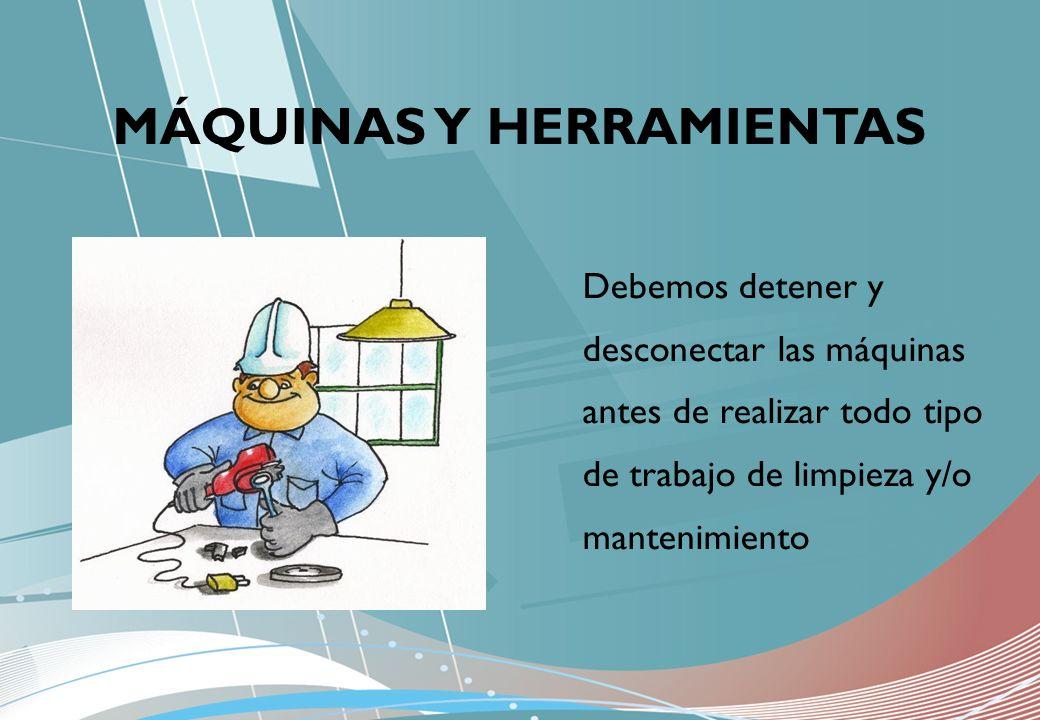 MÁQUINAS Y HERRAMIENTAS Debemos detener y desconectar las máquinas antes de realizar todo tipo de trabajo de limpieza y/o mantenimiento