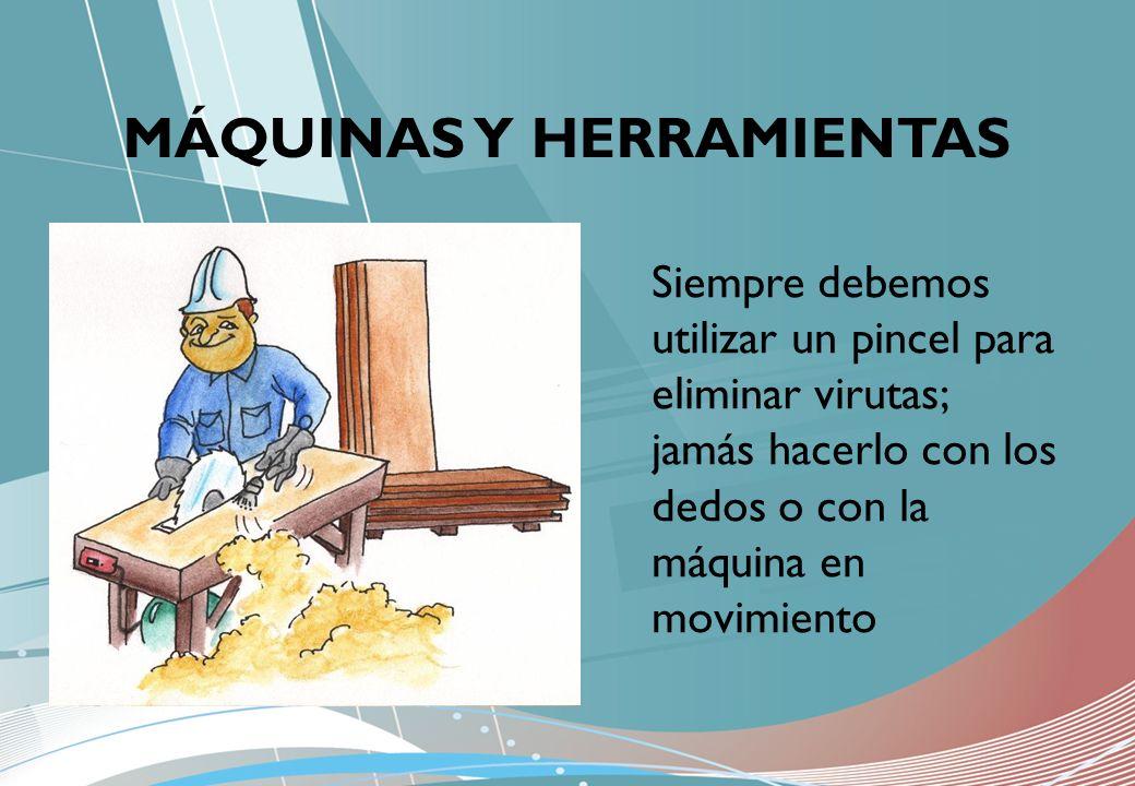 MÁQUINAS Y HERRAMIENTAS Siempre debemos utilizar un pincel para eliminar virutas; jamás hacerlo con los dedos o con la máquina en movimiento
