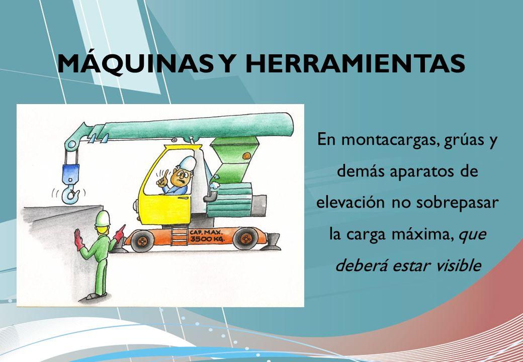 MÁQUINAS Y HERRAMIENTAS En montacargas, grúas y demás aparatos de elevación no sobrepasar la carga máxima, que deberá estar visible