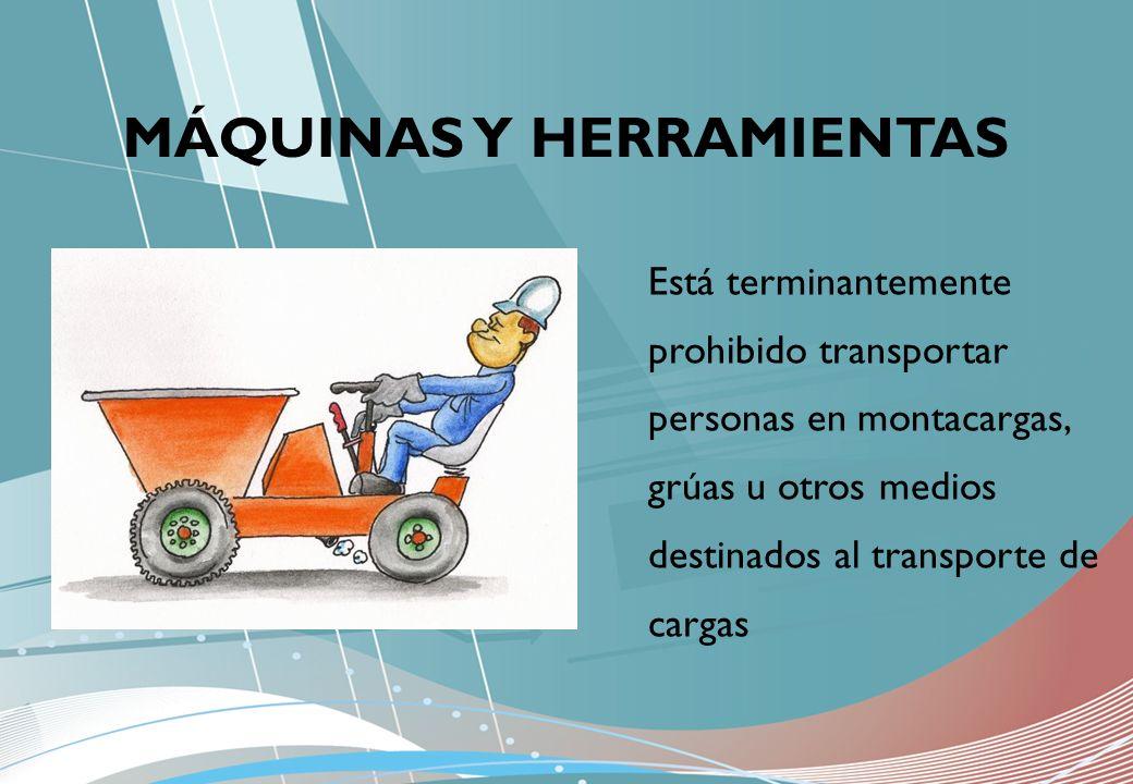 MÁQUINAS Y HERRAMIENTAS Está terminantemente prohibido transportar personas en montacargas, grúas u otros medios destinados al transporte de cargas