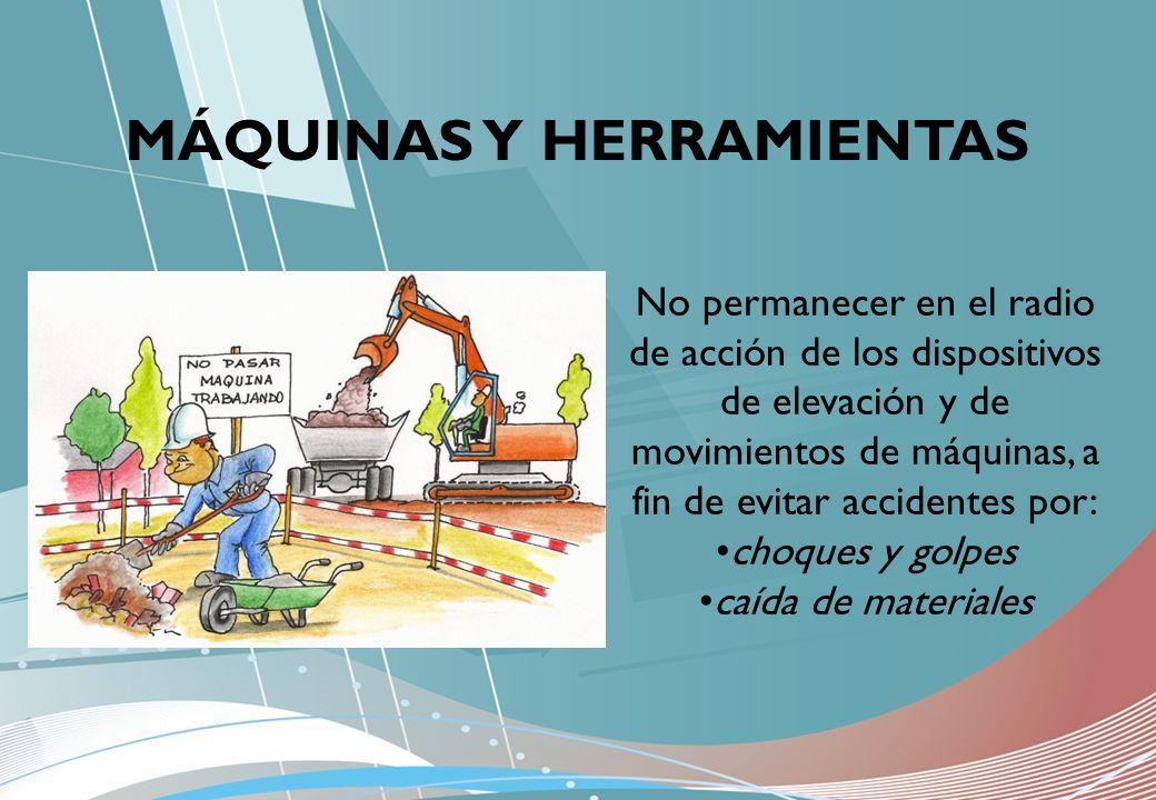 MÁQUINAS Y HERRAMIENTAS No permanecer en el radio de acción de los dispositivos de elevación y de movimientos de máquinas, a fin de evitar accidentes