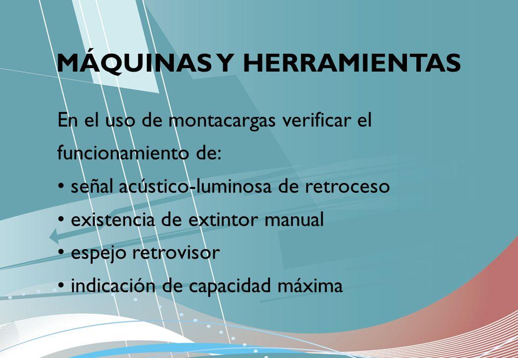 MÁQUINAS Y HERRAMIENTAS En el uso de montacargas verificar el funcionamiento de: señal acústico-luminosa de retroceso existencia de extintor manual es