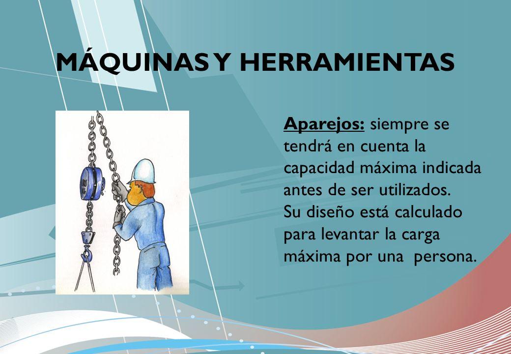 MÁQUINAS Y HERRAMIENTAS Aparejos: siempre se tendrá en cuenta la capacidad máxima indicada antes de ser utilizados. Su diseño está calculado para leva