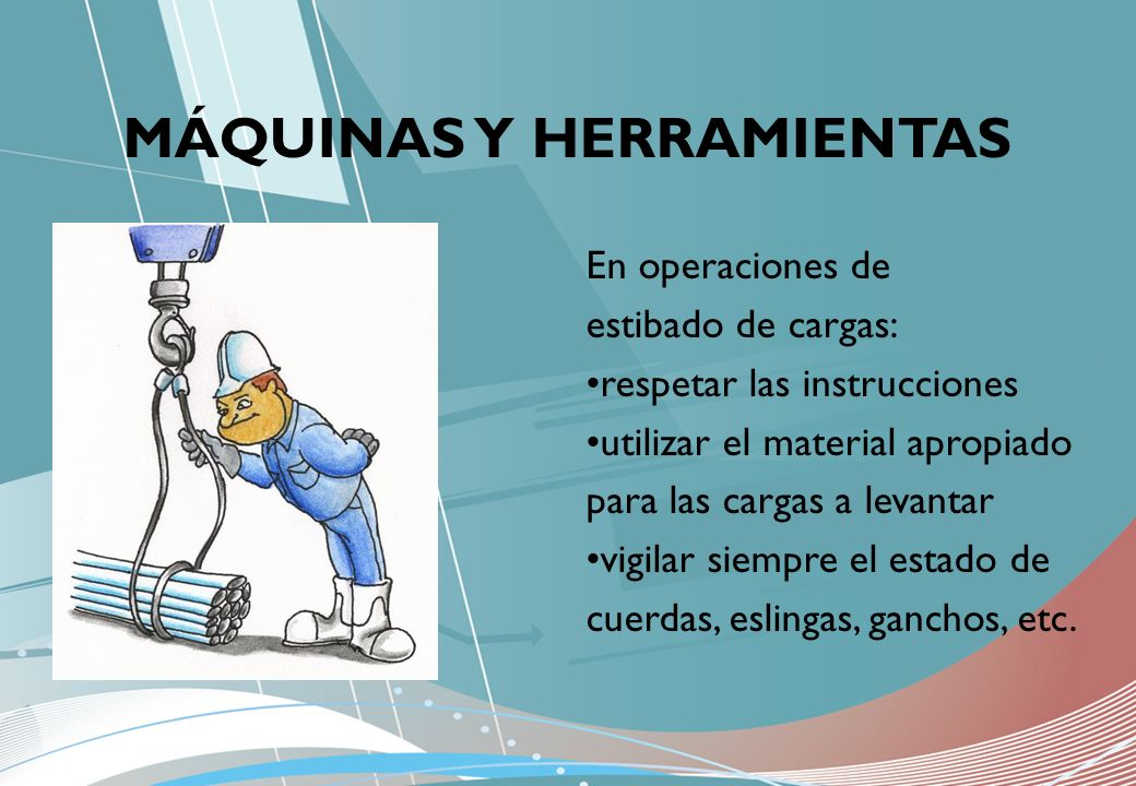 MÁQUINAS Y HERRAMIENTAS En operaciones de estibado de cargas: respetar las instrucciones utilizar el material apropiado para las cargas a levantar vig