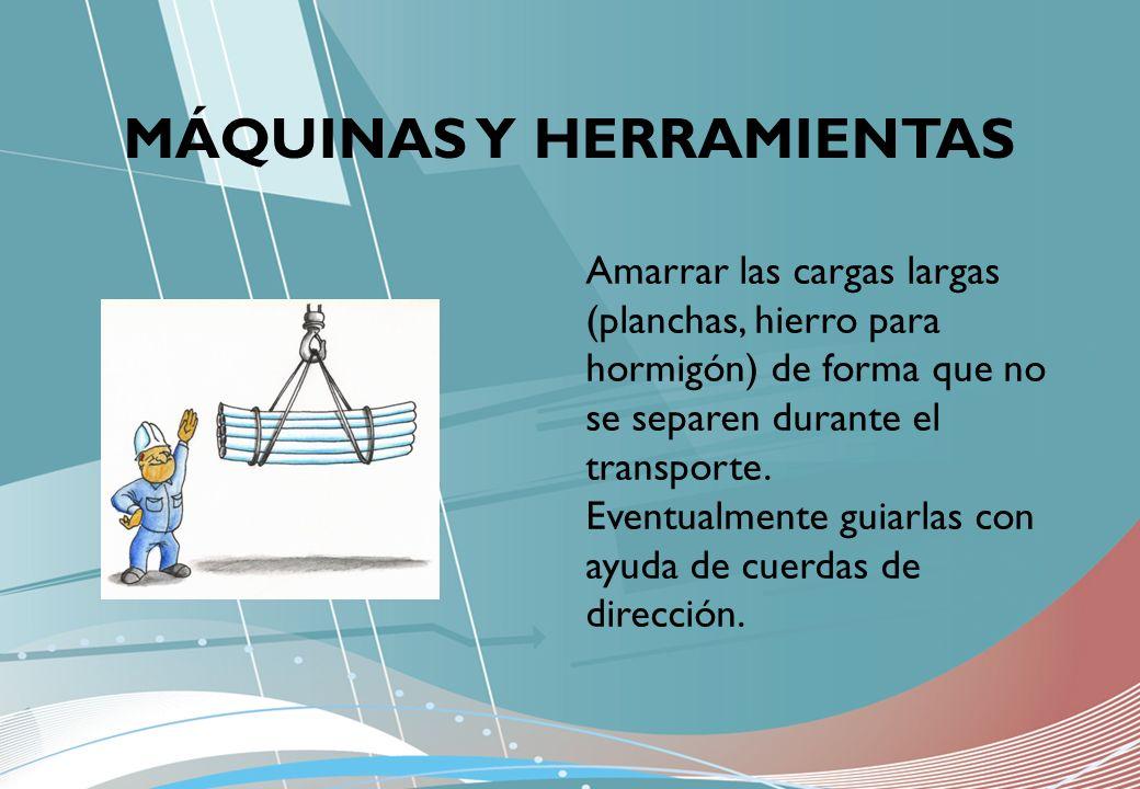 MÁQUINAS Y HERRAMIENTAS Amarrar las cargas largas (planchas, hierro para hormigón) de forma que no se separen durante el transporte. Eventualmente gui